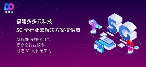 福建多多云科技联手华为布局5G云服务 打造云设备核心竞争力